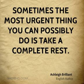 Ashleigh Brilliant - Sometimes the most urgent thing you can possibly do is take a complete rest.