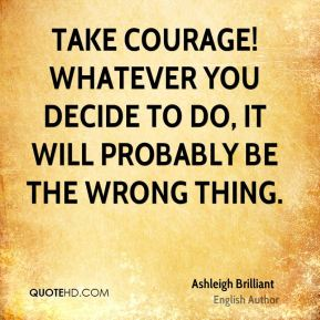 Ashleigh Brilliant - Take Courage! Whatever you decide to do, it will probably be the wrong thing.