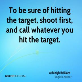 To be sure of hitting the target, shoot first, and call whatever you hit the target.