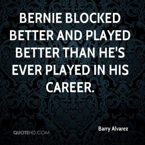Bernie blocked better and played better than he's ever played in his career.