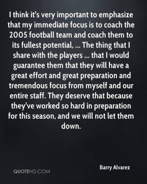 I think it's very important to emphasize that my immediate focus is to coach the 2005 football team and coach them to its fullest potential, ... The thing that I share with the players ... that I would guarantee them that they will have a great effort and great preparation and tremendous focus from myself and our entire staff. They deserve that because they've worked so hard in preparation for this season, and we will not let them down.