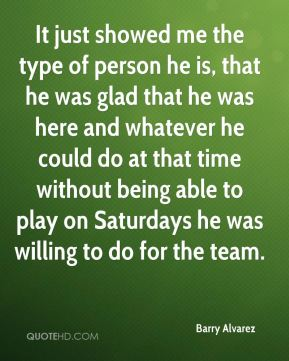 It just showed me the type of person he is, that he was glad that he was here and whatever he could do at that time without being able to play on Saturdays he was willing to do for the team.