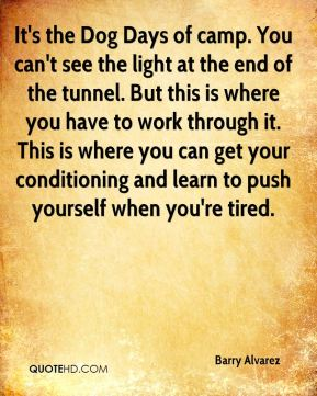 Barry Alvarez - It's the Dog Days of camp. You can't see the light at the end of the tunnel. But this is where you have to work through it. This is where you can get your conditioning and learn to push yourself when you're tired.