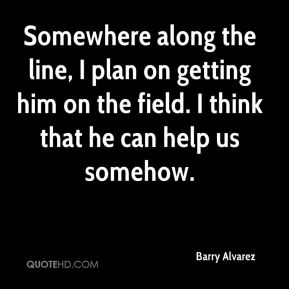 Barry Alvarez - Somewhere along the line, I plan on getting him on the field. I think that he can help us somehow.
