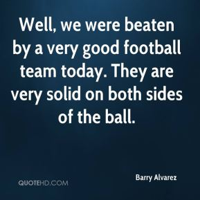 Well, we were beaten by a very good football team today. They are very solid on both sides of the ball.