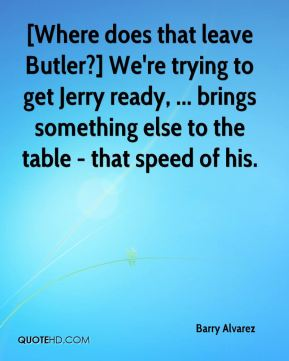 [Where does that leave Butler?] We're trying to get Jerry ready, ... brings something else to the table - that speed of his.