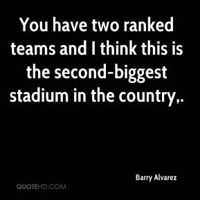 Barry Alvarez - You have two ranked teams and I think this is the second-biggest stadium in the country.