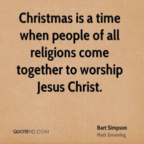 Bart Simpson - Christmas is a time when people of all religions come together to worship Jesus Christ.