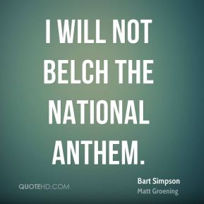 Bart Simpson - I will not belch the National Anthem.