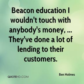 Ben Holmes - Beacon education I wouldn't touch with anybody's money, ... They've done a lot of lending to their customers.