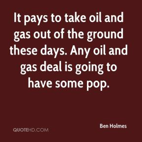 Ben Holmes - It pays to take oil and gas out of the ground these days. Any oil and gas deal is going to have some pop.