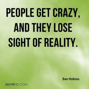 People get crazy, and they lose sight of reality.