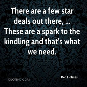 There are a few star deals out there, ... These are a spark to the kindling and that's what we need.