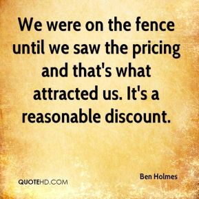 Ben Holmes - We were on the fence until we saw the pricing and that's what attracted us. It's a reasonable discount.