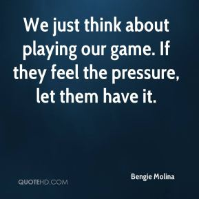 We just think about playing our game. If they feel the pressure, let them have it.