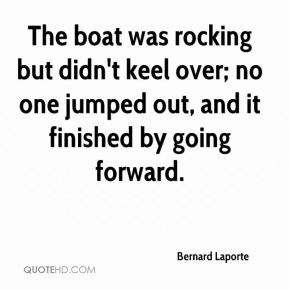 The boat was rocking but didn't keel over; no one jumped out, and it finished by going forward.