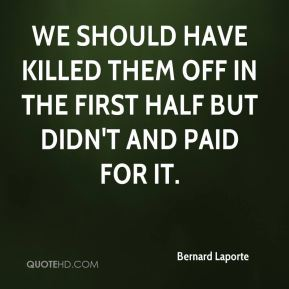 Bernard Laporte - We should have killed them off in the first half but didn't and paid for it.