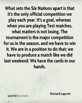 Bernard Laporte - What sets the Six Nations apart is that it's the only official competition we play each year. It's a goal, whereas when you are playing Test matches, what matters is not losing. The tournament is the major competition for us in the season, and we have to win it. We are in a position to do that; we have to produce a match like we did last weekend. We have the cards in our hands.