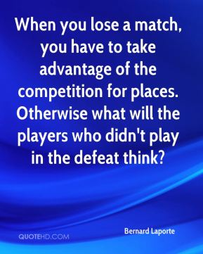 When you lose a match, you have to take advantage of the competition for places. Otherwise what will the players who didn't play in the defeat think?