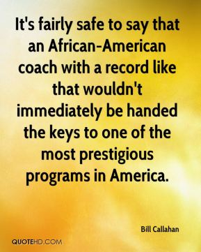 Bill Callahan - It's fairly safe to say that an African-American coach with a record like that wouldn't immediately be handed the keys to one of the most prestigious programs in America.