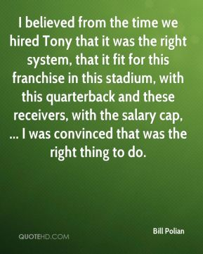 I believed from the time we hired Tony that it was the right system, that it fit for this franchise in this stadium, with this quarterback and these receivers, with the salary cap, ... I was convinced that was the right thing to do.