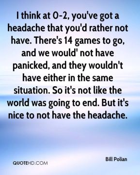 I think at 0-2, you've got a headache that you'd rather not have. There's 14 games to go, and we would' not have panicked, and they wouldn't have either in the same situation. So it's not like the world was going to end. But it's nice to not have the headache.