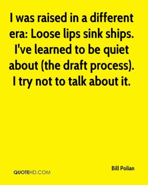Bill Polian - I was raised in a different era: Loose lips sink ships. I've learned to be quiet about (the draft process). I try not to talk about it.