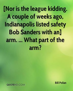 Bill Polian - [Nor is the league kidding. A couple of weeks ago, Indianapolis listed safety Bob Sanders with an] arm. ... What part of the arm?