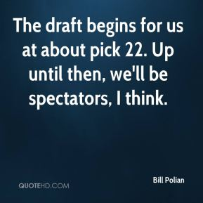The draft begins for us at about pick 22. Up until then, we'll be spectators, I think.