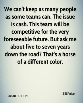 We can't keep as many people as some teams can. The issue is cash. This team will be competitive for the very foreseeable future. But ask me about five to seven years down the road? That's a horse of a different color.
