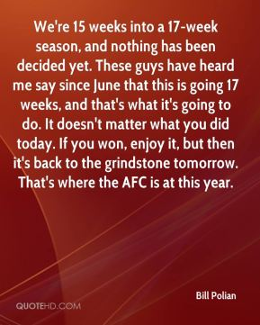We're 15 weeks into a 17-week season, and nothing has been decided yet. These guys have heard me say since June that this is going 17 weeks, and that's what it's going to do. It doesn't matter what you did today. If you won, enjoy it, but then it's back to the grindstone tomorrow. That's where the AFC is at this year.