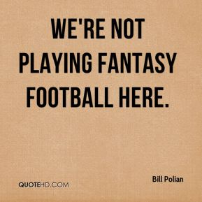 We're not playing fantasy football here.
