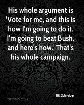 His whole argument is 'Vote for me, and this is how I'm going to do it. I'm going to beat Bush, and here's how.' That's his whole campaign.