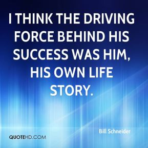 Bill Schneider - I think the driving force behind his success was him, his own life story.