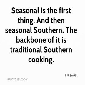 Seasonal is the first thing. And then seasonal Southern. The backbone of it is traditional Southern cooking.