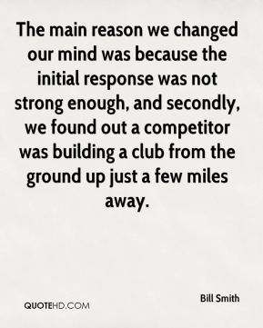 The main reason we changed our mind was because the initial response was not strong enough, and secondly, we found out a competitor was building a club from the ground up just a few miles away.