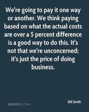 We're going to pay it one way or another. We think paying based on what the actual costs are over a 5 percent difference is a good way to do this. It's not that we're unconcerned; it's just the price of doing business.
