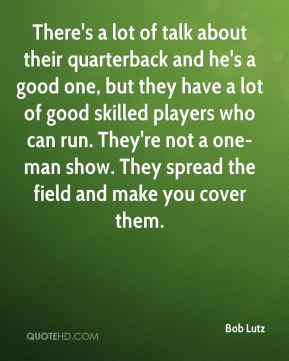 Bob Lutz - There's a lot of talk about their quarterback and he's a good one, but they have a lot of good skilled players who can run. They're not a one-man show. They spread the field and make you cover them.
