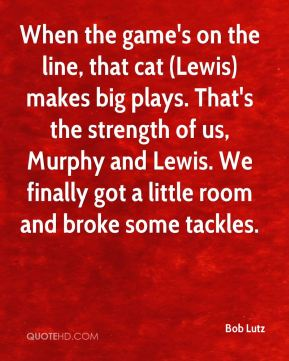 Bob Lutz - When the game's on the line, that cat (Lewis) makes big plays. That's the strength of us, Murphy and Lewis. We finally got a little room and broke some tackles.