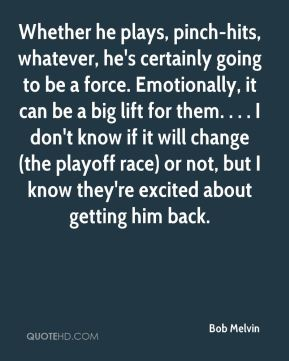 Bob Melvin - Whether he plays, pinch-hits, whatever, he's certainly going to be a force. Emotionally, it can be a big lift for them. . . . I don't know if it will change (the playoff race) or not, but I know they're excited about getting him back.