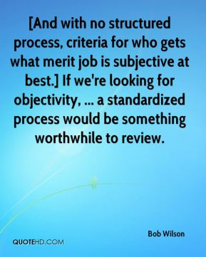 Bob Wilson - [And with no structured process, criteria for who gets what merit job is subjective at best.] If we're looking for objectivity, ... a standardized process would be something worthwhile to review.