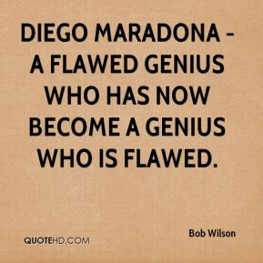 Diego Maradona - a flawed genius who has now become a genius who is flawed.