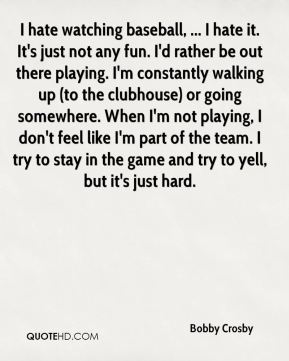 Bobby Crosby - I hate watching baseball, ... I hate it. It's just not any fun. I'd rather be out there playing. I'm constantly walking up (to the clubhouse) or going somewhere. When I'm not playing, I don't feel like I'm part of the team. I try to stay in the game and try to yell, but it's just hard.