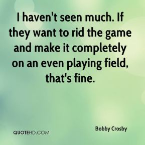 Bobby Crosby - I haven't seen much. If they want to rid the game and make it completely on an even playing field, that's fine.