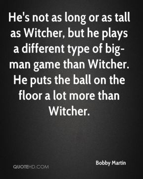 Bobby Martin - He's not as long or as tall as Witcher, but he plays a different type of big-man game than Witcher. He puts the ball on the floor a lot more than Witcher.