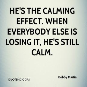 Bobby Martin - He's the calming effect. When everybody else is losing it, he's still calm.