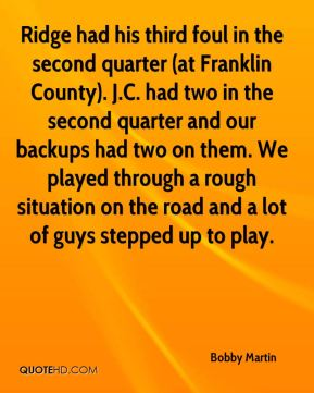 Bobby Martin - Ridge had his third foul in the second quarter (at Franklin County). J.C. had two in the second quarter and our backups had two on them. We played through a rough situation on the road and a lot of guys stepped up to play.