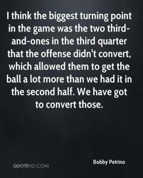 Bobby Petrino - I think the biggest turning point in the game was the two third-and-ones in the third quarter that the offense didn't convert, which allowed them to get the ball a lot more than we had it in the second half. We have got to convert those.