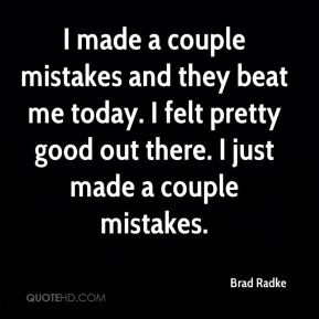Brad Radke - I made a couple mistakes and they beat me today. I felt pretty good out there. I just made a couple mistakes.