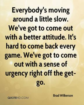 Brad Wilkerson - Everybody's moving around a little slow. We've got to come out with a better attitude. It's hard to come back every game. We've got to come out with a sense of urgency right off the get-go.